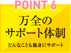 POINT6 万全のサポート体制 どんなことも親身にサポート